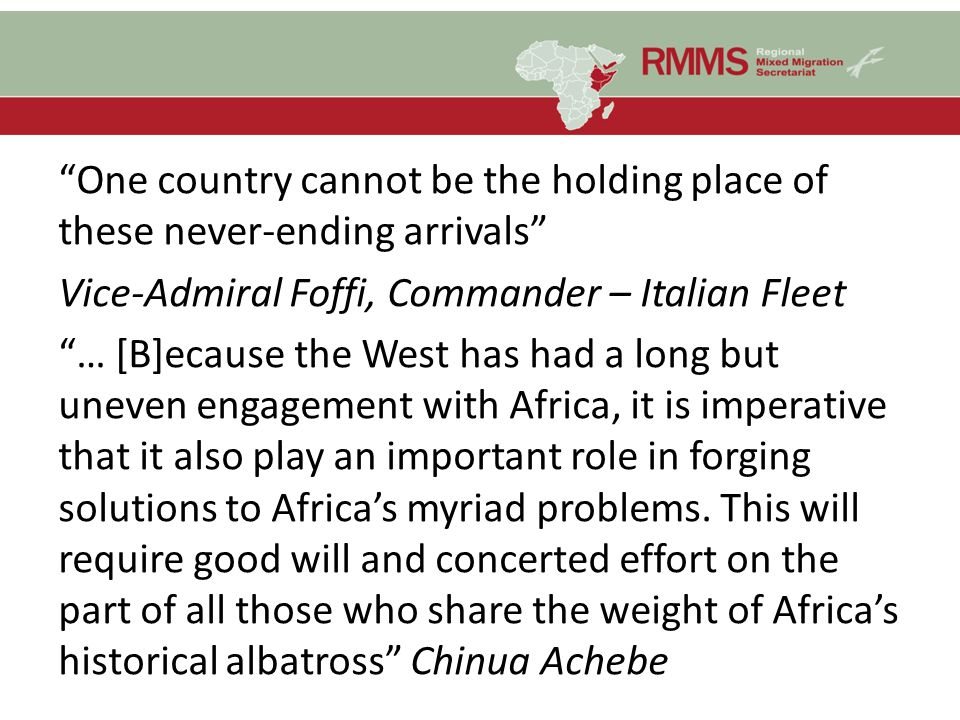 One country cannot be the holding place of these never-ending arrivals Vice-Admiral Foffi, Commander – Italian Fleet … [B]ecause the West has had a long but uneven engagement with Africa, it is imperative that it also play an important role in forging solutions to Africa's myriad problems.
